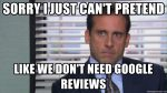 Michael Scott saying sorry I just can't pretend like we don't need Google reviews.