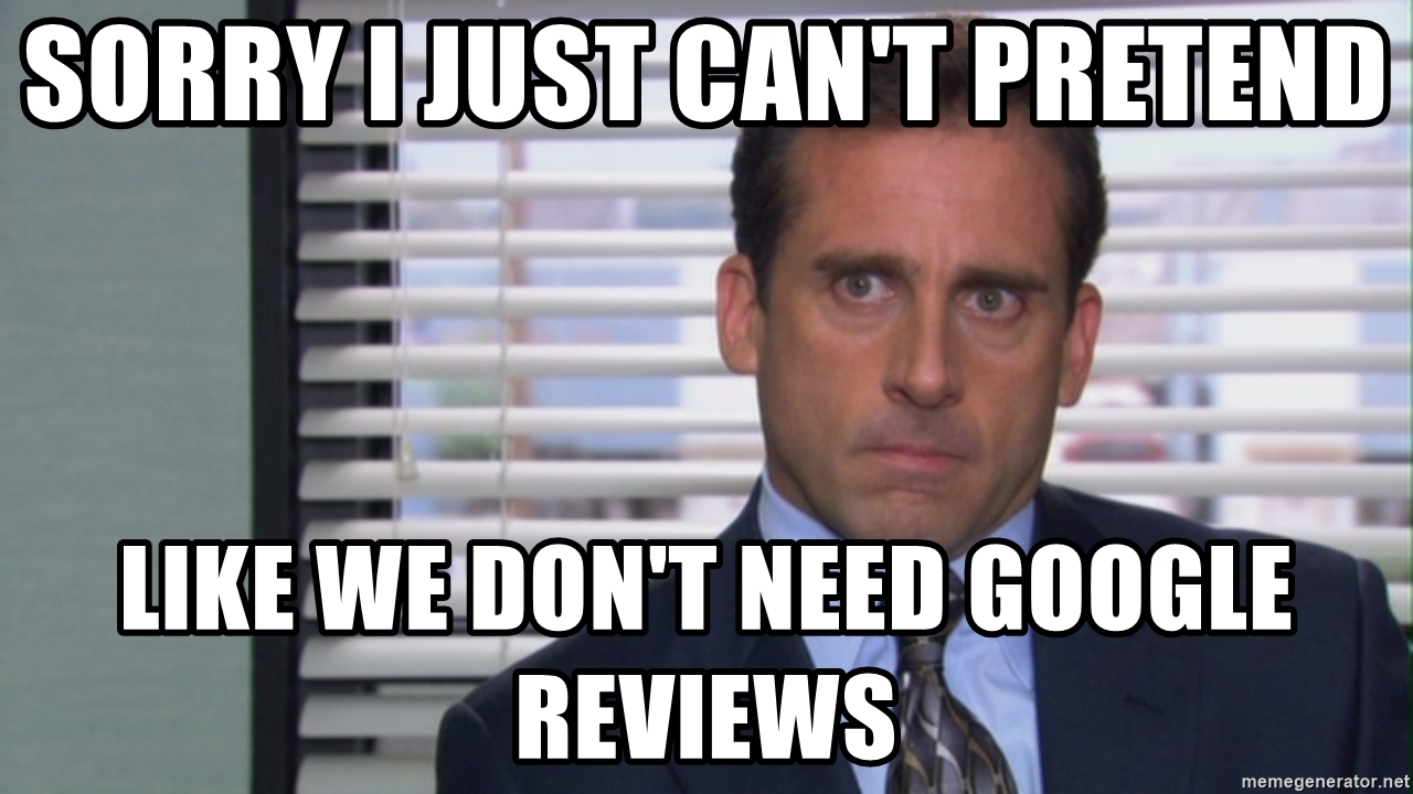 Michael Scott saying sorry I just cannot pretend like we do not need Google reviews.