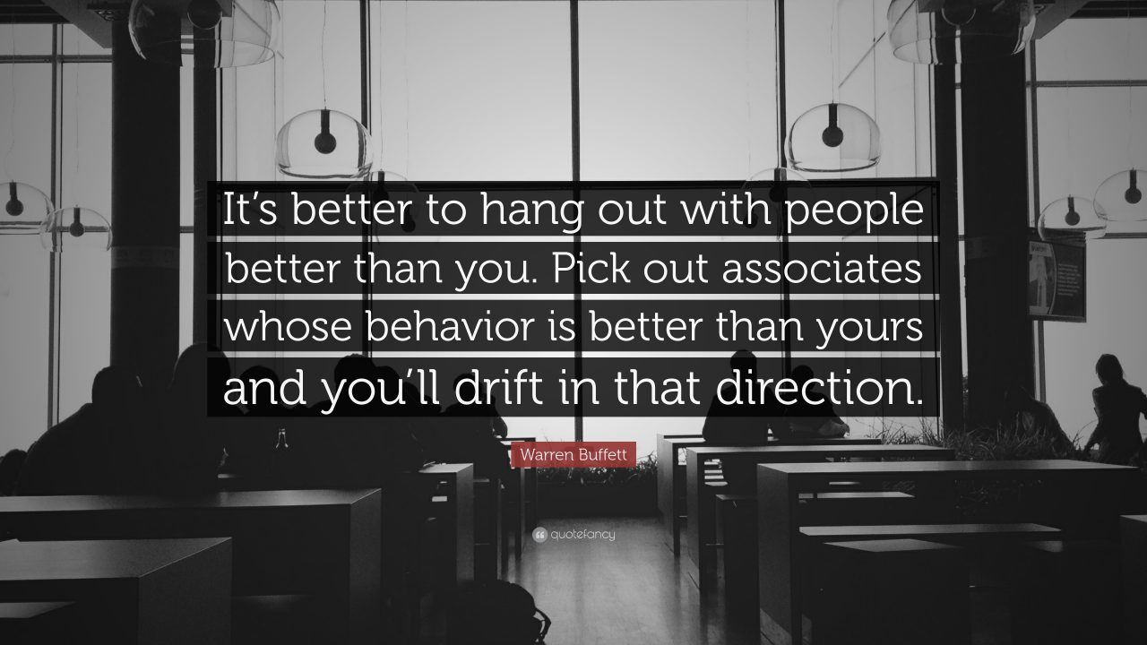 """It's better to hang out with people better than you. Pick out associates whose behavior is better than yours and you'll drift in that direction."""