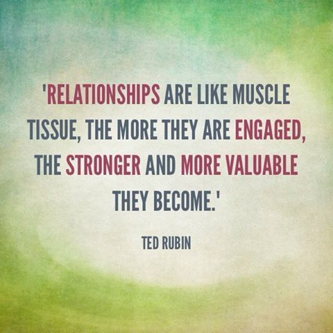 Ted Rubin quote: Relationships are like muscle tissue, the more they are engaged, the stronger and more valuable they become.